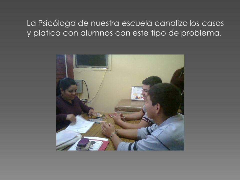 La Psicóloga de nuestra escuela canalizo los casos y platico con alumnos con este tipo de problema.