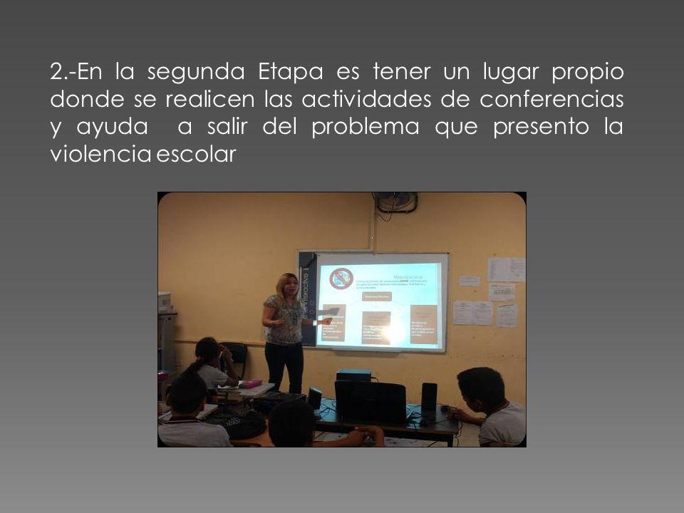 2.-En la segunda Etapa es tener un lugar propio donde se realicen las actividades de conferencias y ayuda a salir del problema que presento la violencia escolar