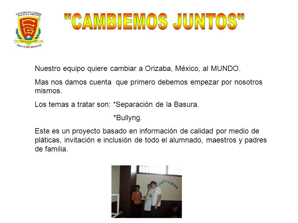 CAMBIEMOS JUNTOS Nuestro equipo quiere cambiar a Orizaba, México, al MUNDO. Mas nos damos cuenta que primero debemos empezar por nosotros mismos.