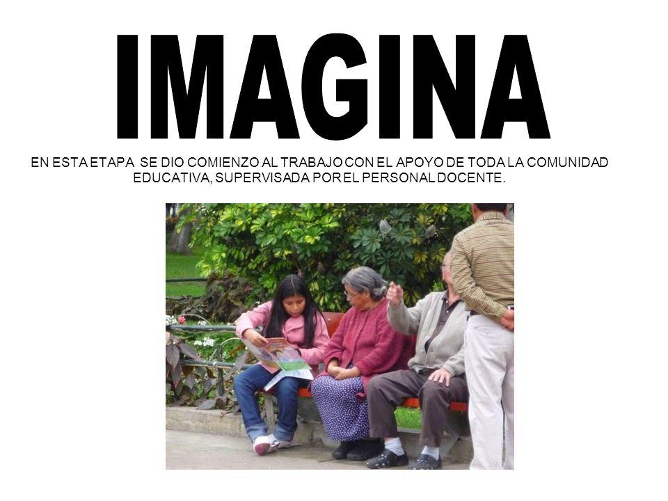IMAGINAEN ESTA ETAPA SE DIO COMIENZO AL TRABAJO CON EL APOYO DE TODA LA COMUNIDAD EDUCATIVA, SUPERVISADA POR EL PERSONAL DOCENTE.
