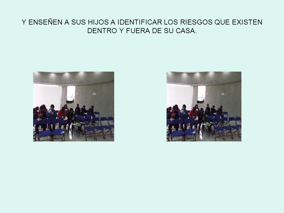 Y ENSEÑEN A SUS HIJOS A IDENTIFICAR LOS RIESGOS QUE EXISTEN DENTRO Y FUERA DE SU CASA.
