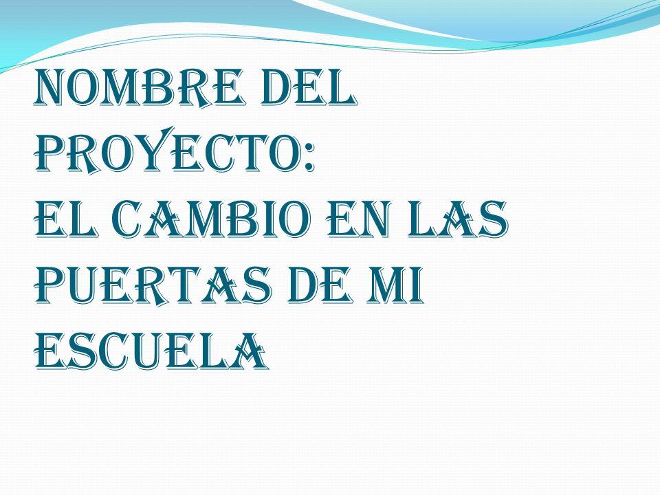 NOMBRE DEL PROYECTO: EL CAMBIO EN LAS PUERTAS DE MI ESCUELA