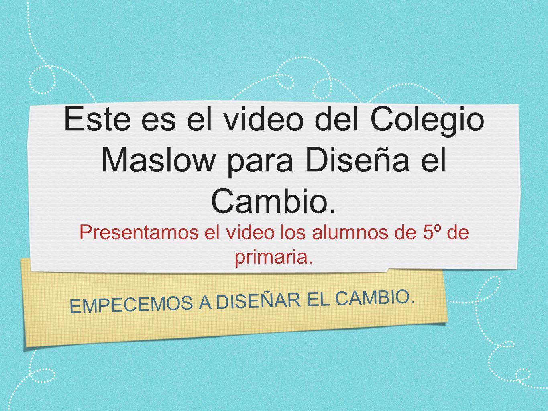 Este es el video del Colegio Maslow para Diseña el Cambio.