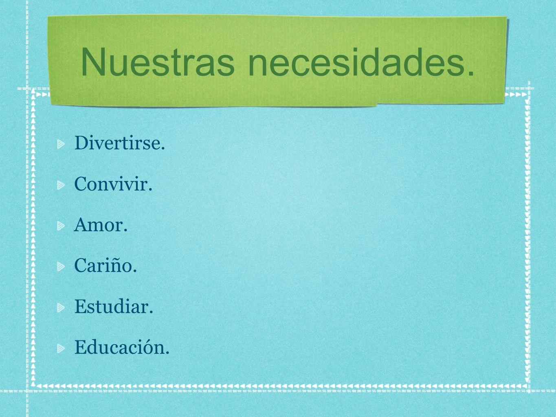 Nuestras necesidades. Divertirse. Convivir. Amor. Cariño. Estudiar.