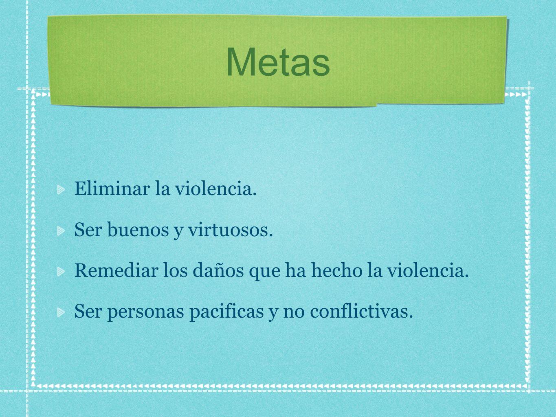 Metas Eliminar la violencia. Ser buenos y virtuosos.