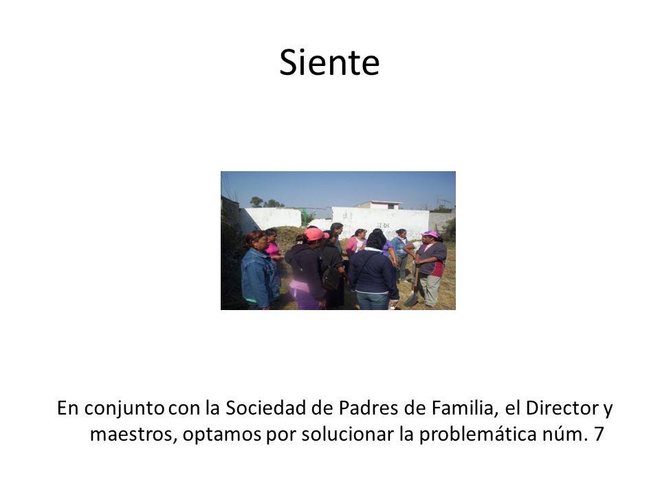 SienteEn conjunto con la Sociedad de Padres de Familia, el Director y maestros, optamos por solucionar la problemática núm.