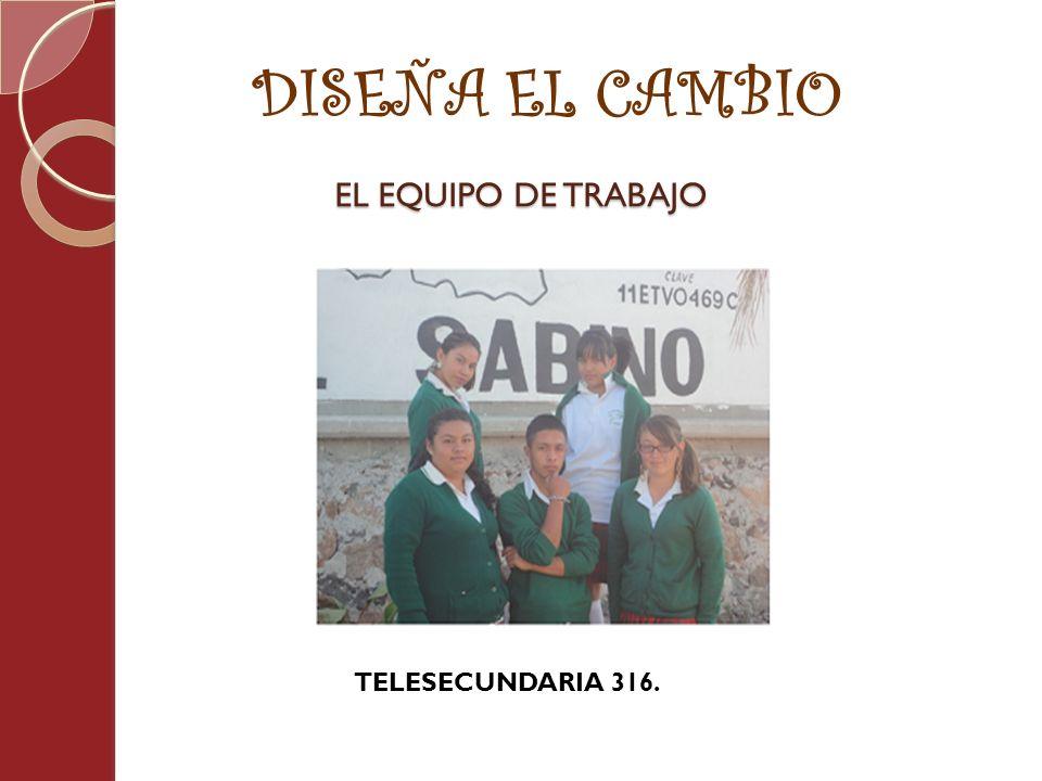 DISEÑA EL CAMBIO EL EQUIPO DE TRABAJO TELESECUNDARIA 316.