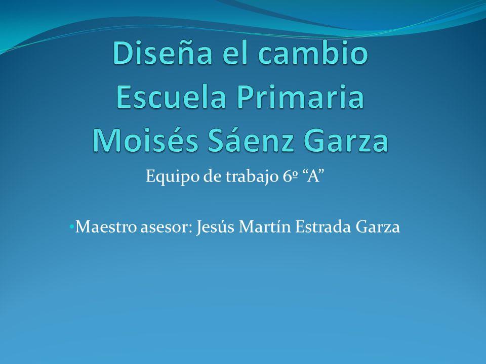 Diseña el cambio Escuela Primaria Moisés Sáenz Garza
