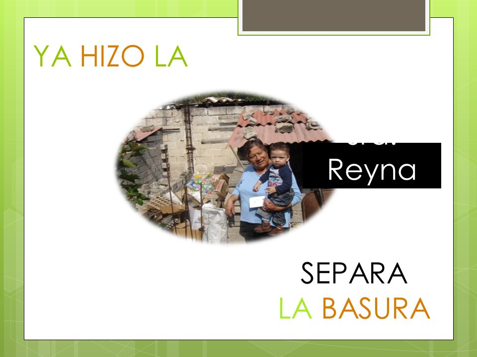 YA HIZO LA DIFERENCIA Sra. Reyna SEPARA LA BASURA
