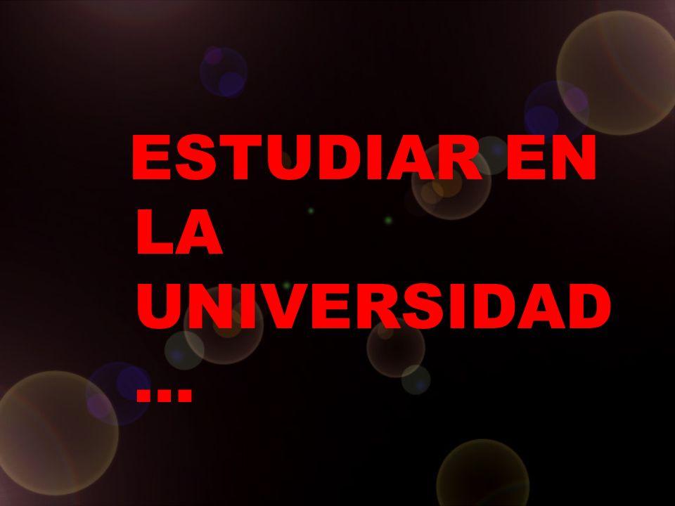 ESTUDIAR EN LA UNIVERSIDAD…