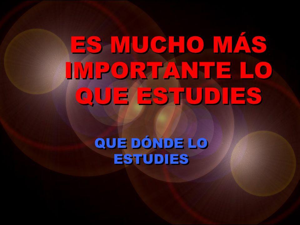 ES MUCHO MÁS IMPORTANTE LO QUE ESTUDIES