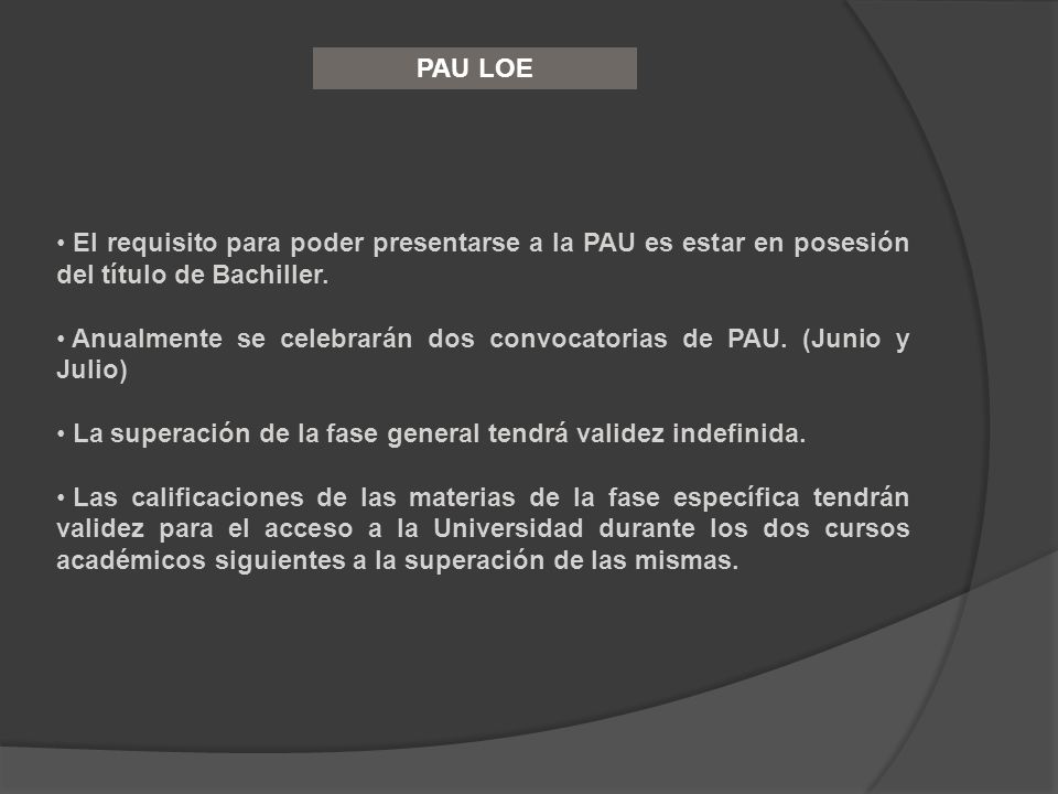 PAU LOE El requisito para poder presentarse a la PAU es estar en posesión del título de Bachiller.