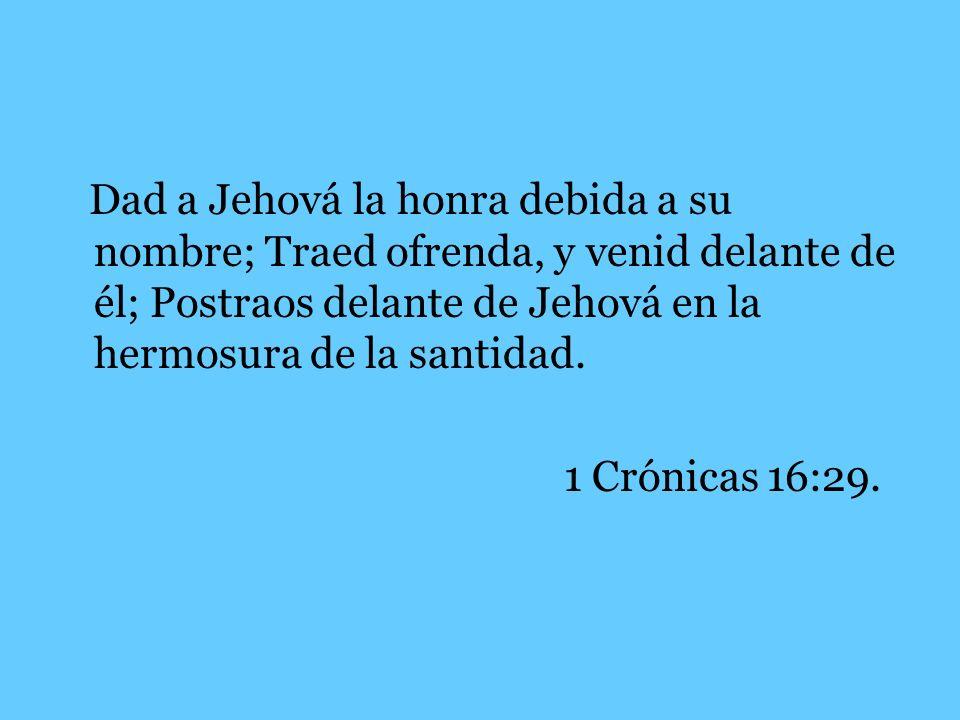 Dad a Jehová la honra debida a su nombre; Traed ofrenda, y venid delante de él; Postraos delante de Jehová en la hermosura de la santidad.