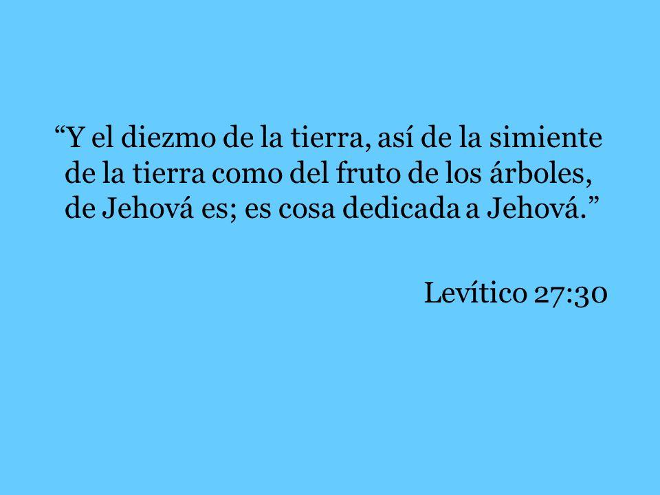 Y el diezmo de la tierra, así de la simiente de la tierra como del fruto de los árboles, de Jehová es; es cosa dedicada a Jehová.