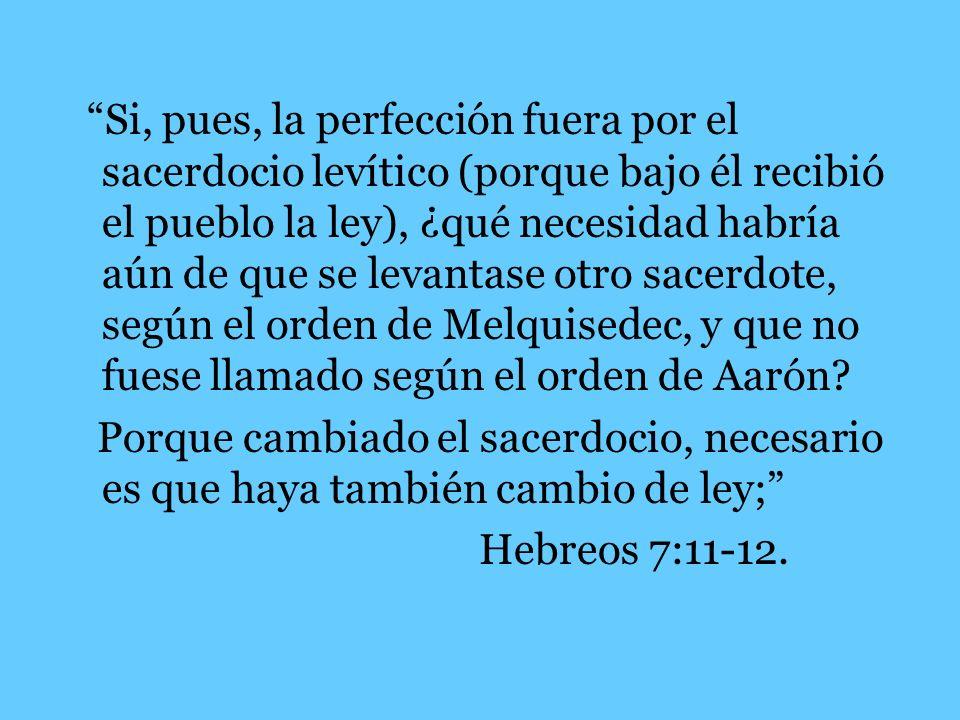 Si, pues, la perfección fuera por el sacerdocio levítico (porque bajo él recibió el pueblo la ley), ¿qué necesidad habría aún de que se levantase otro sacerdote, según el orden de Melquisedec, y que no fuese llamado según el orden de Aarón
