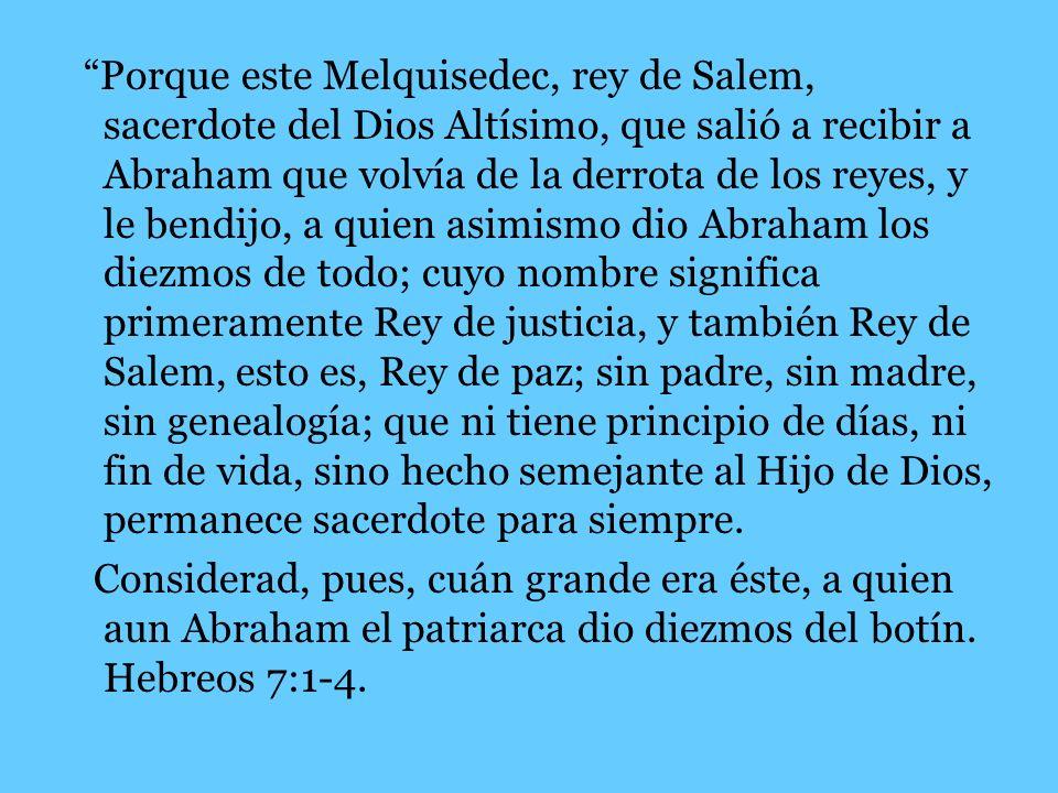 Porque este Melquisedec, rey de Salem, sacerdote del Dios Altísimo, que salió a recibir a Abraham que volvía de la derrota de los reyes, y le bendijo, a quien asimismo dio Abraham los diezmos de todo; cuyo nombre significa primeramente Rey de justicia, y también Rey de Salem, esto es, Rey de paz; sin padre, sin madre, sin genealogía; que ni tiene principio de días, ni fin de vida, sino hecho semejante al Hijo de Dios, permanece sacerdote para siempre.