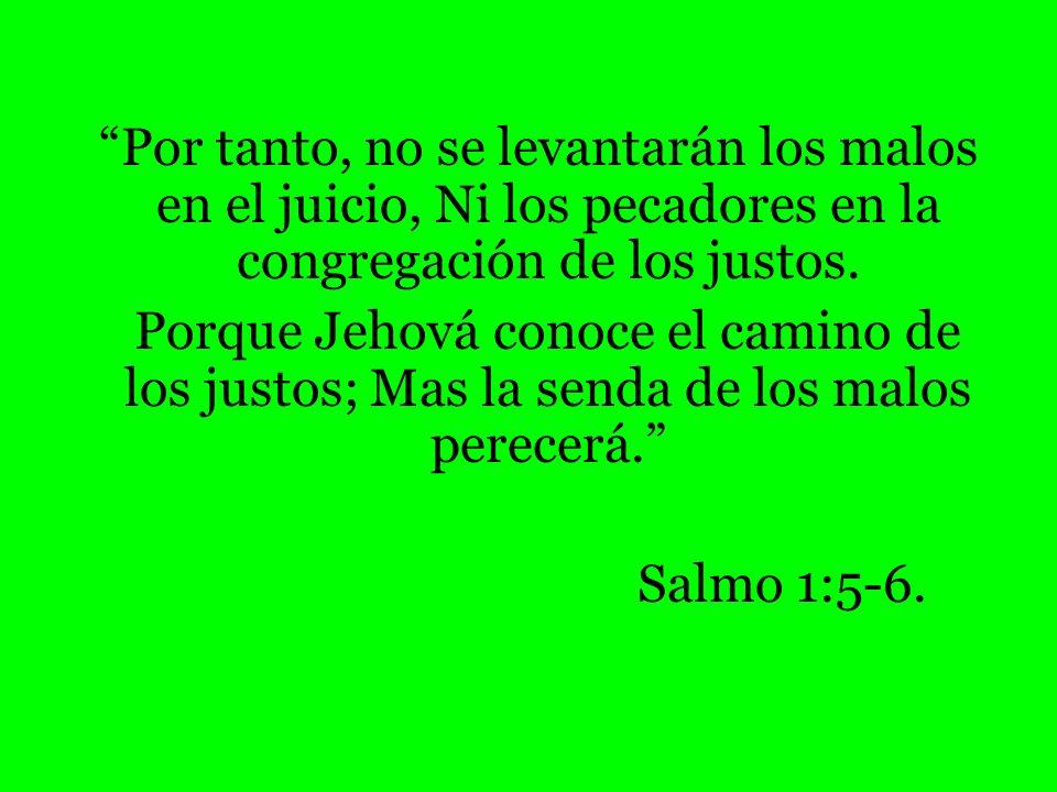 Por tanto, no se levantarán los malos en el juicio, Ni los pecadores en la congregación de los justos.