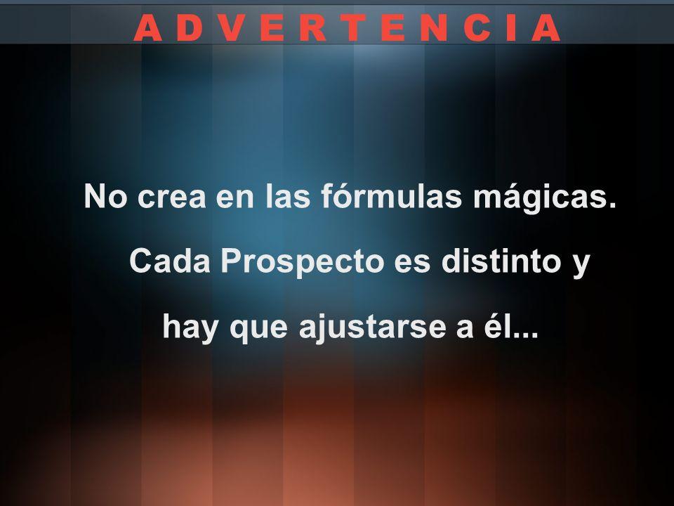 No crea en las fórmulas mágicas. Cada Prospecto es distinto y