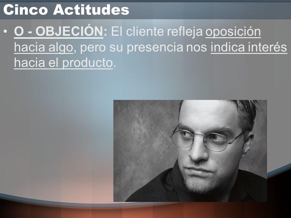 Cinco Actitudes O - OBJECIÓN: El cliente refleja oposición hacia algo, pero su presencia nos indica interés hacia el producto.