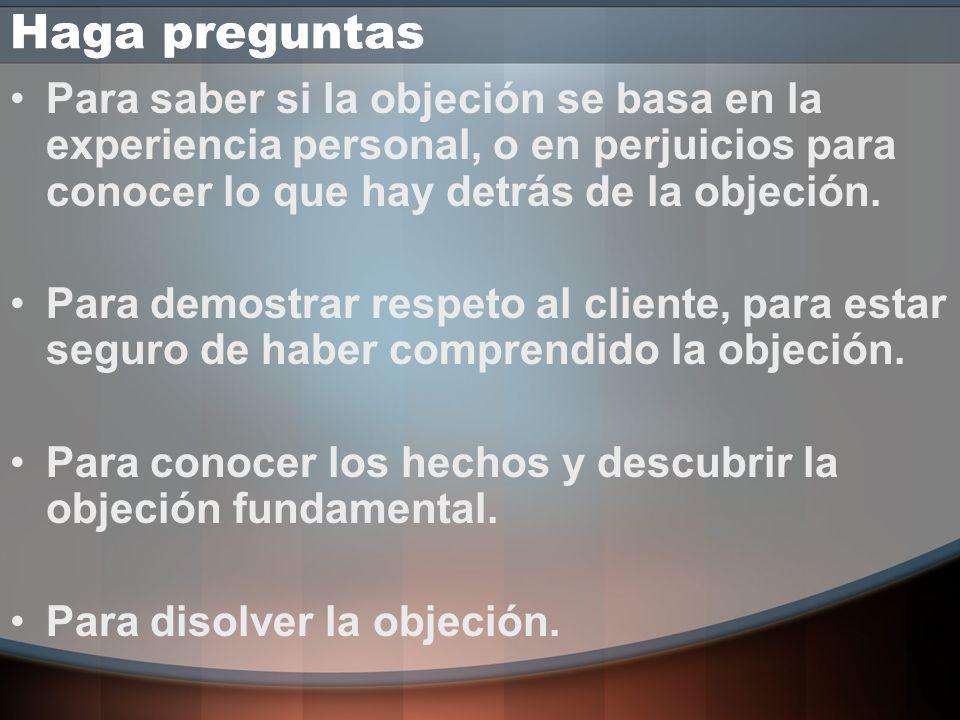Haga preguntas Para saber si la objeción se basa en la experiencia personal, o en perjuicios para conocer lo que hay detrás de la objeción.
