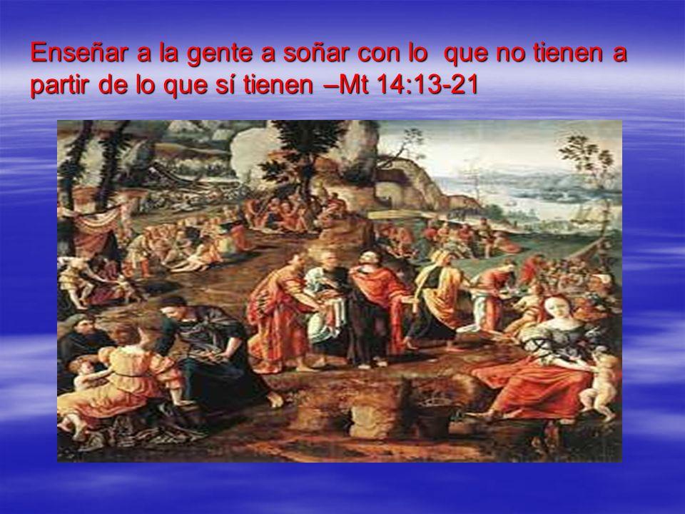 Enseñar a la gente a soñar con lo que no tienen a partir de lo que sí tienen –Mt 14:13-21