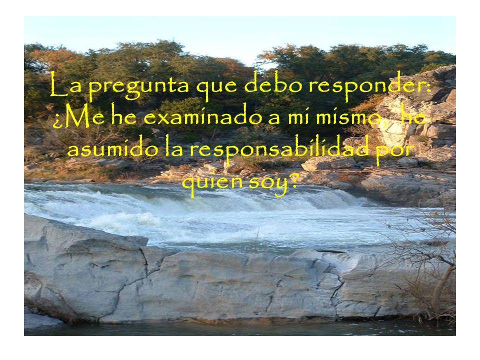La pregunta que debo responder: ¿Me he examinado a mi mismo, he asumido la responsabilidad por quien soy
