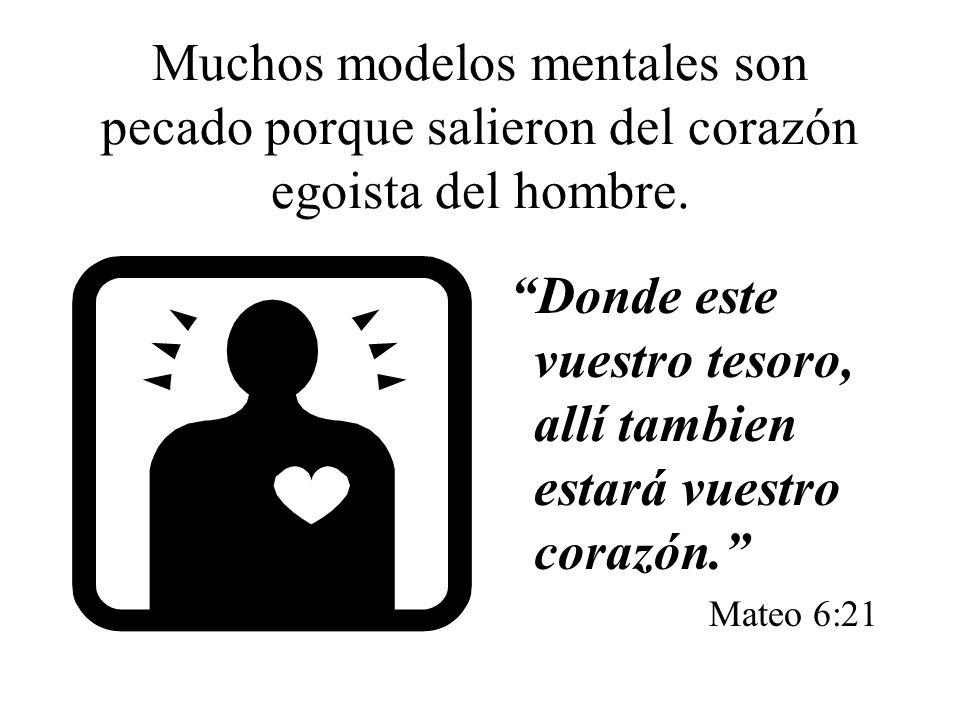 Muchos modelos mentales son pecado porque salieron del corazón egoista del hombre.
