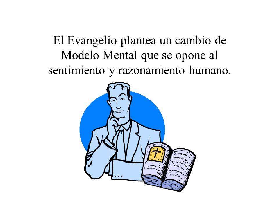 El Evangelio plantea un cambio de Modelo Mental que se opone al sentimiento y razonamiento humano.