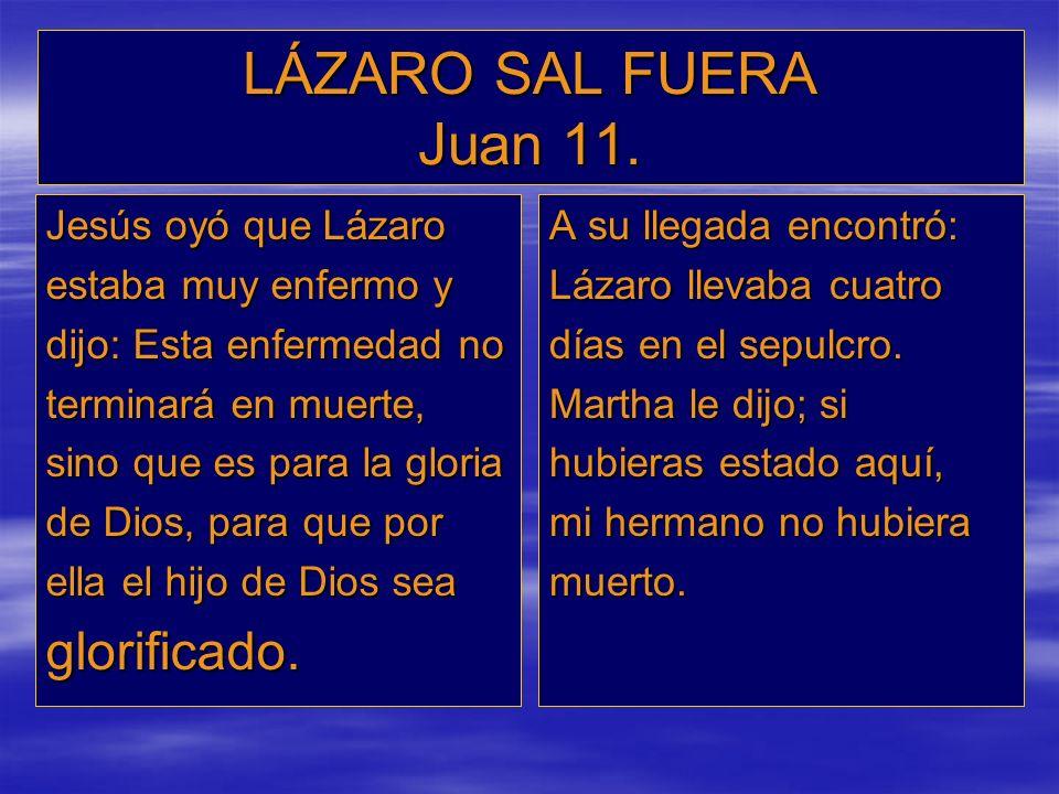 LÁZARO SAL FUERA Juan 11. glorificado. Jesús oyó que Lázaro