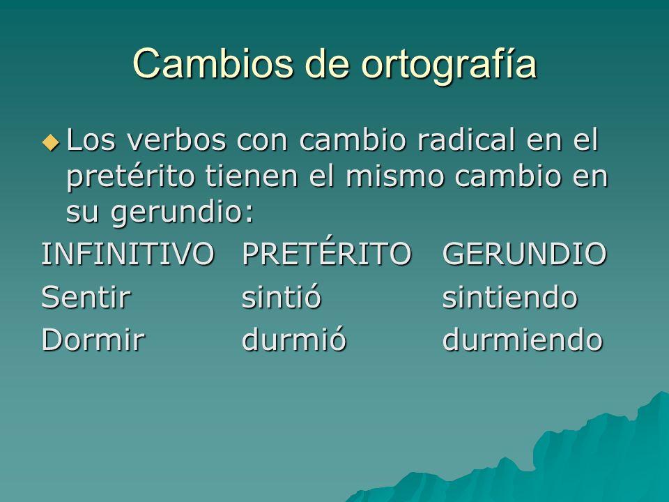 Cambios de ortografía Los verbos con cambio radical en el pretérito tienen el mismo cambio en su gerundio: