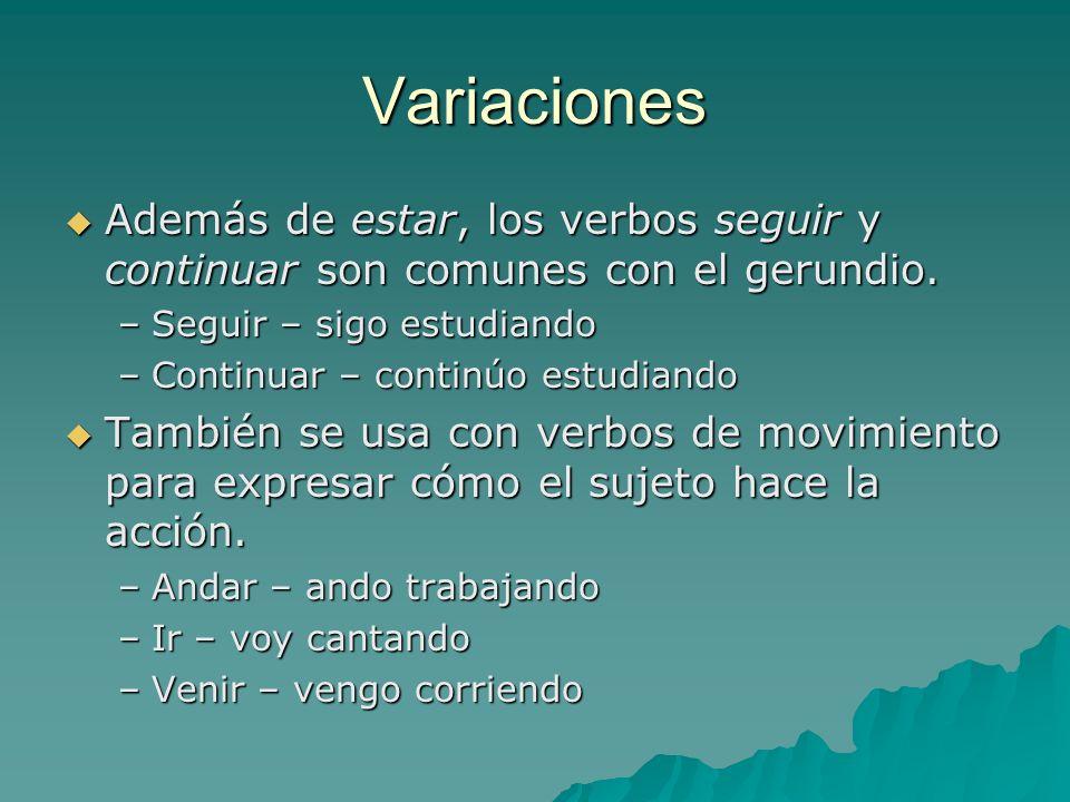 Variaciones Además de estar, los verbos seguir y continuar son comunes con el gerundio. Seguir – sigo estudiando.
