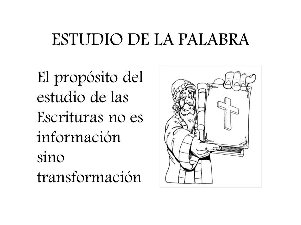 ESTUDIO DE LA PALABRA El propósito del estudio de las Escrituras no es información sino transformación.