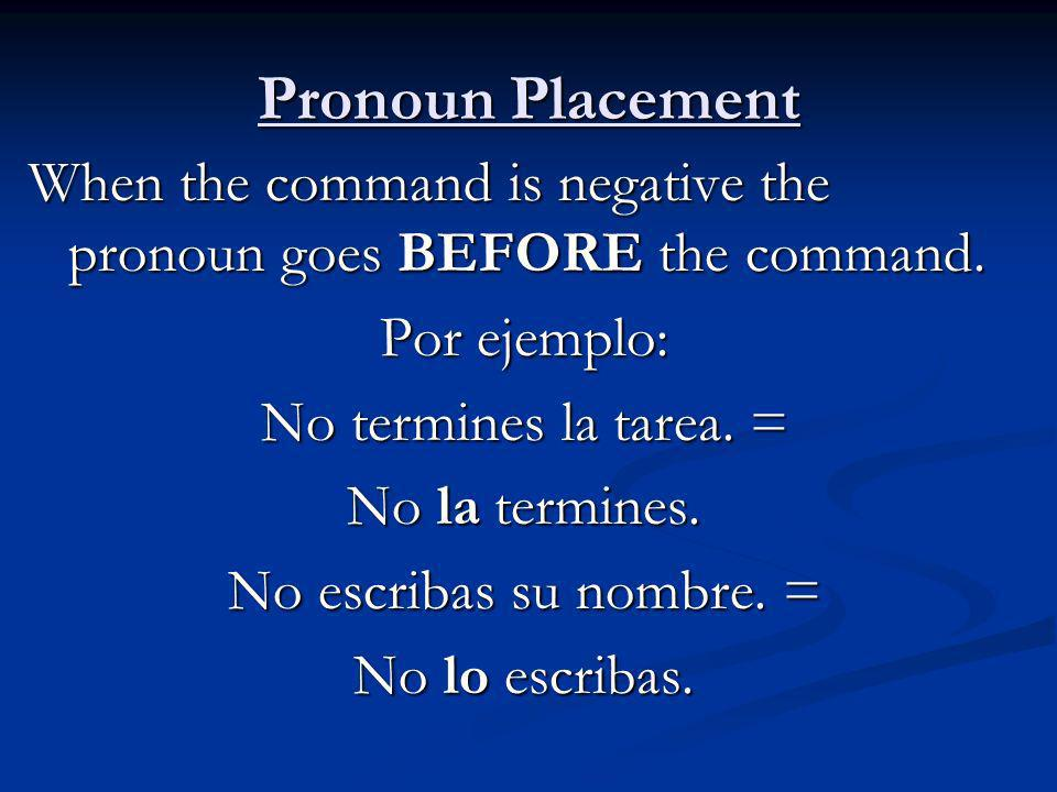 Pronoun PlacementWhen the command is negative the pronoun goes BEFORE the command. Por ejemplo: No termines la tarea. =
