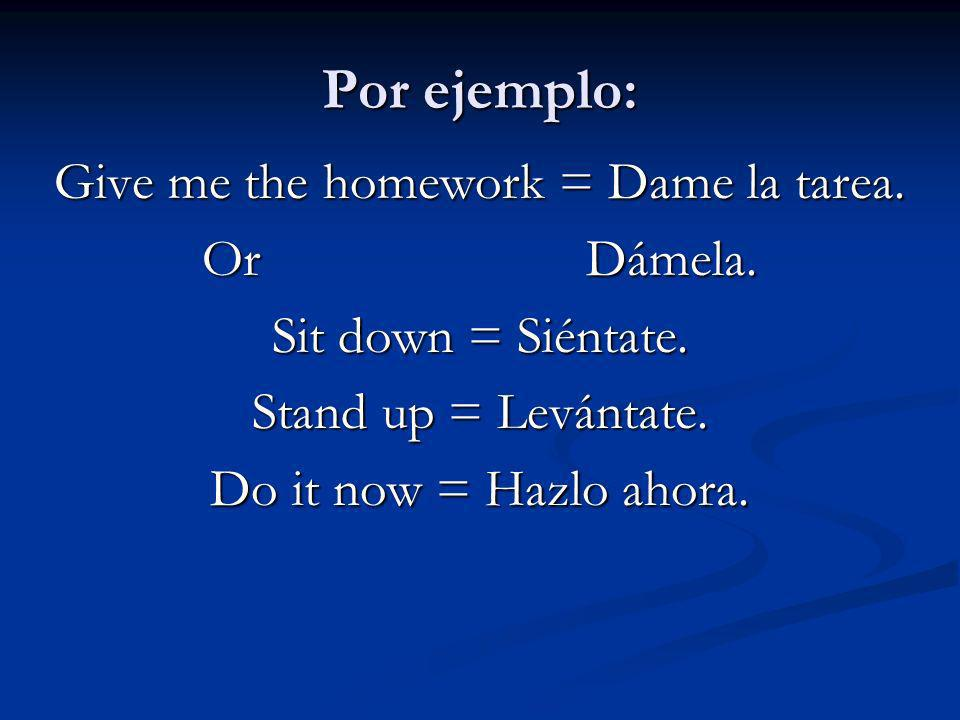 Give me the homework = Dame la tarea.
