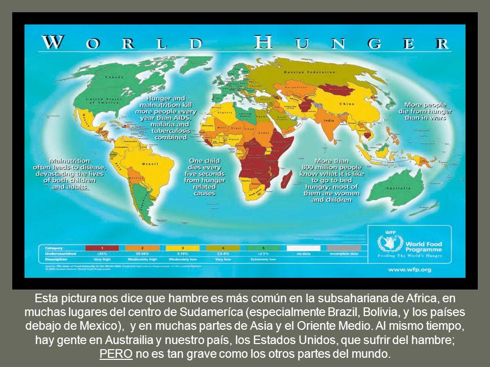 Esta pictura nos dice que hambre es más común en la subsahariana de Africa, en muchas lugares del centro de Sudameríca (especialmente Brazil, Bolivia, y los países debajo de Mexico), y en muchas partes de Asia y el Oriente Medio.