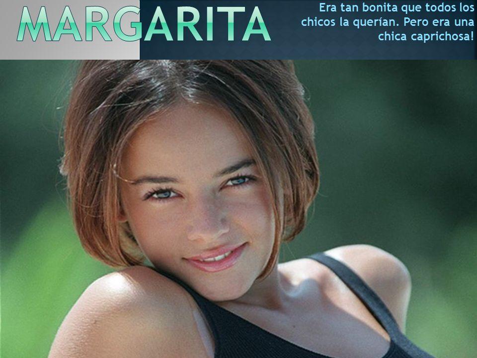 Margarita Era tan bonita que todos los chicos la querían. Pero era una chica caprichosa!