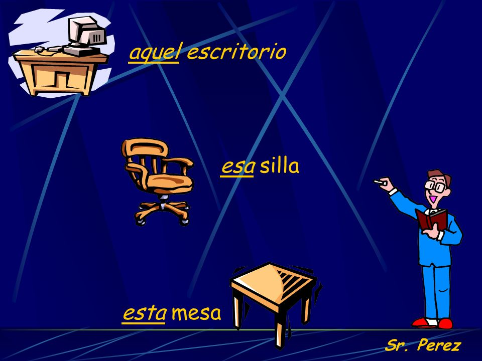 aquel escritorio esa silla Sr. Perez esta mesa