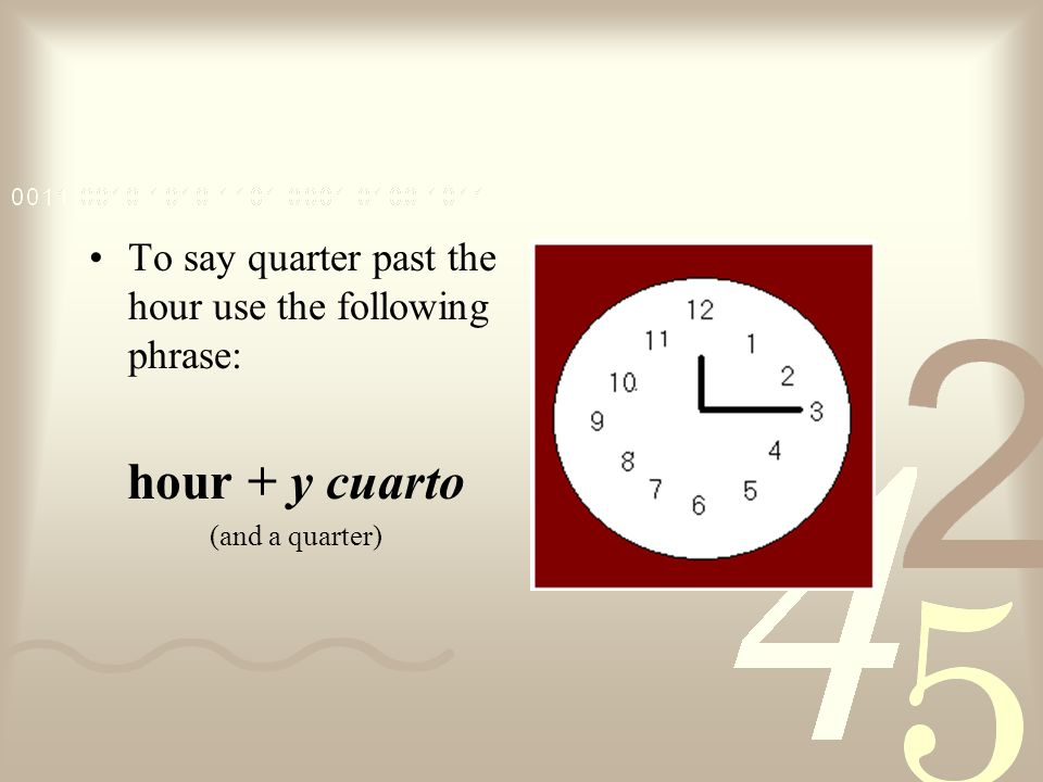 hour + y cuarto To say quarter past the hour use the following phrase: