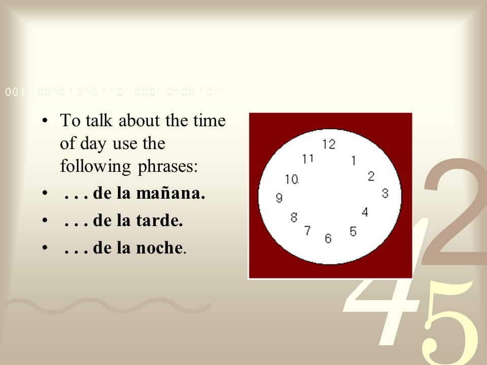 To talk about the time of day use the following phrases: