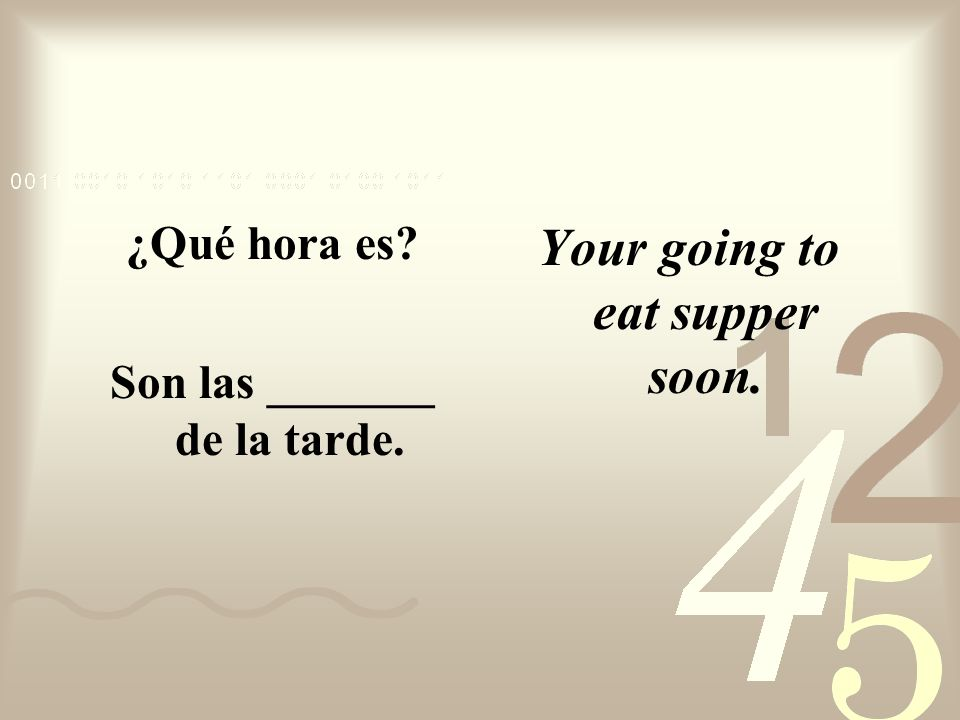 Son las _______ de la tarde. Your going to eat supper soon.