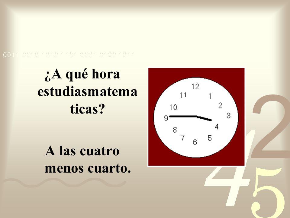 ¿A qué hora estudiasmatematicas A las cuatro menos cuarto.