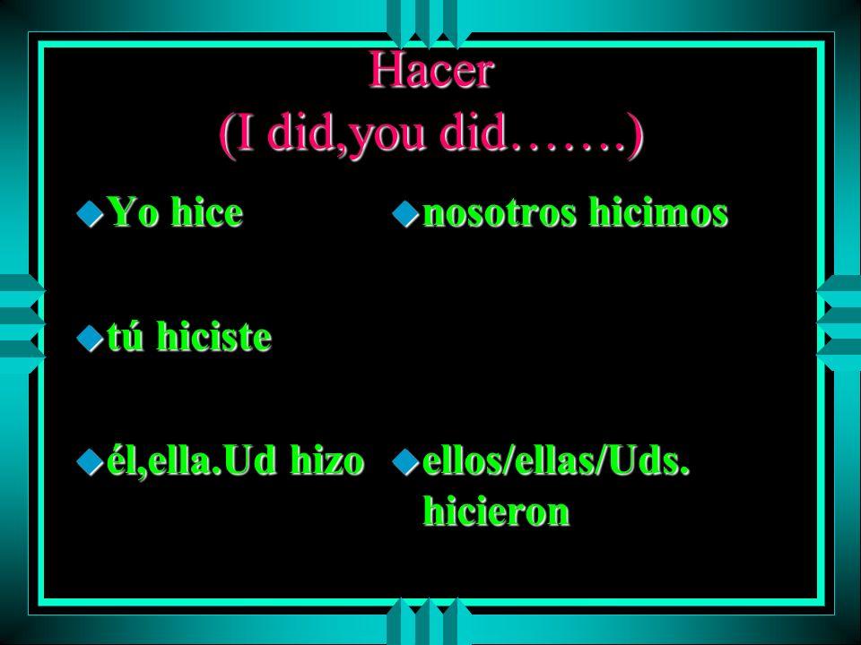 Hacer (I did,you did…….) Yo hice tú hiciste él,ella.Ud hizo