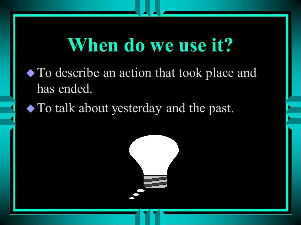 When do we use it. To describe an action that took place and has ended.