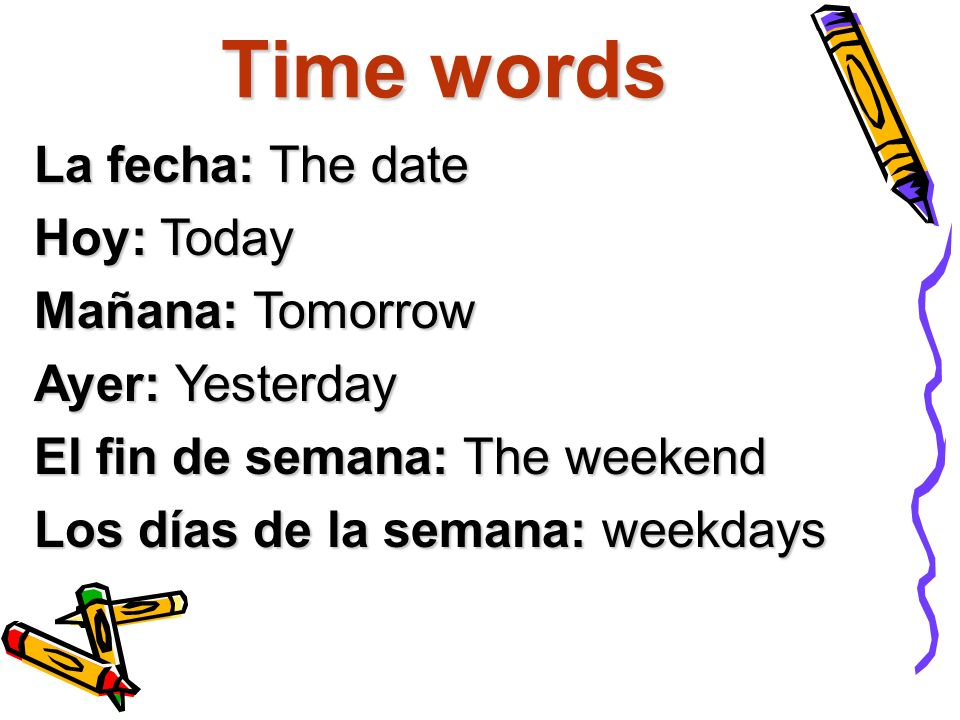 Time words La fecha: The date Hoy: Today Mañana: Tomorrow