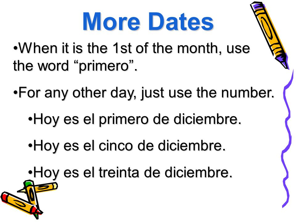 More Dates When it is the 1st of the month, use the word primero .