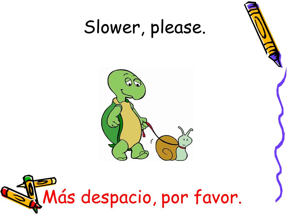 Slower, please. Más despacio, por favor.