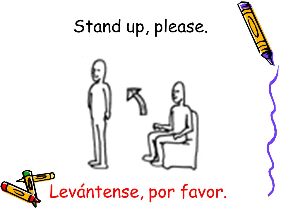 Stand up, please. Levántense, por favor.