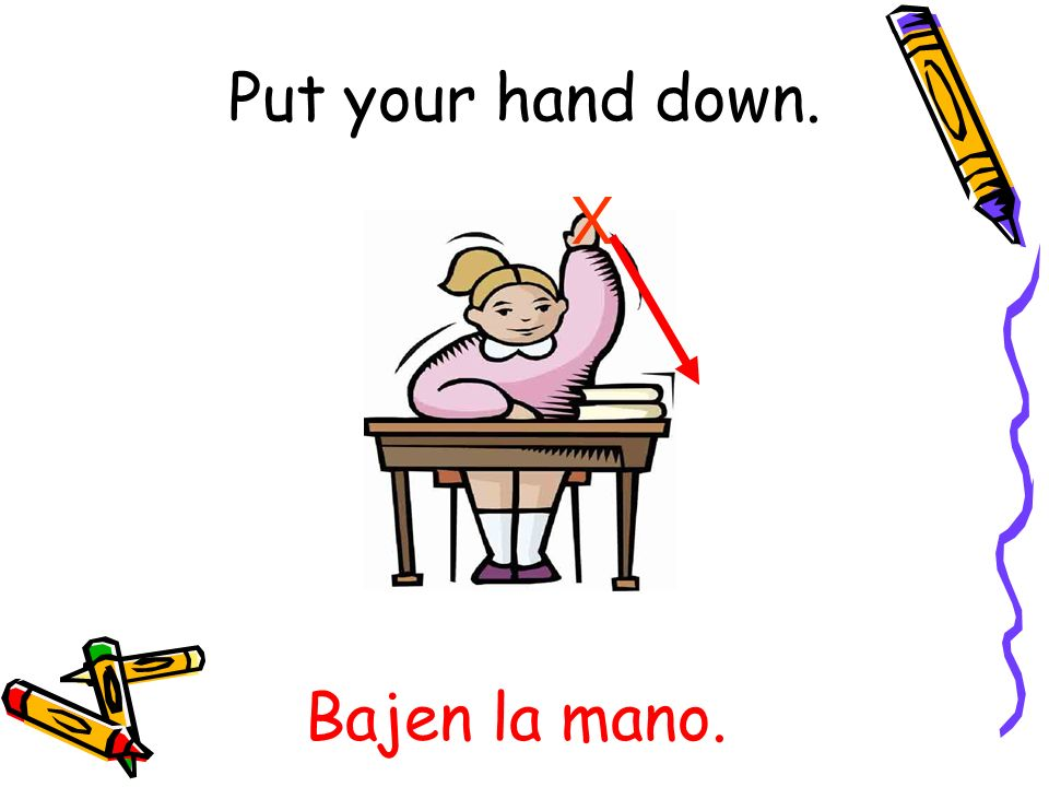 Put your hand down. X Bajen la mano.