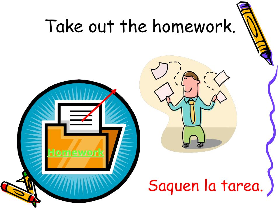 Take out the homework. Homework Saquen la tarea.