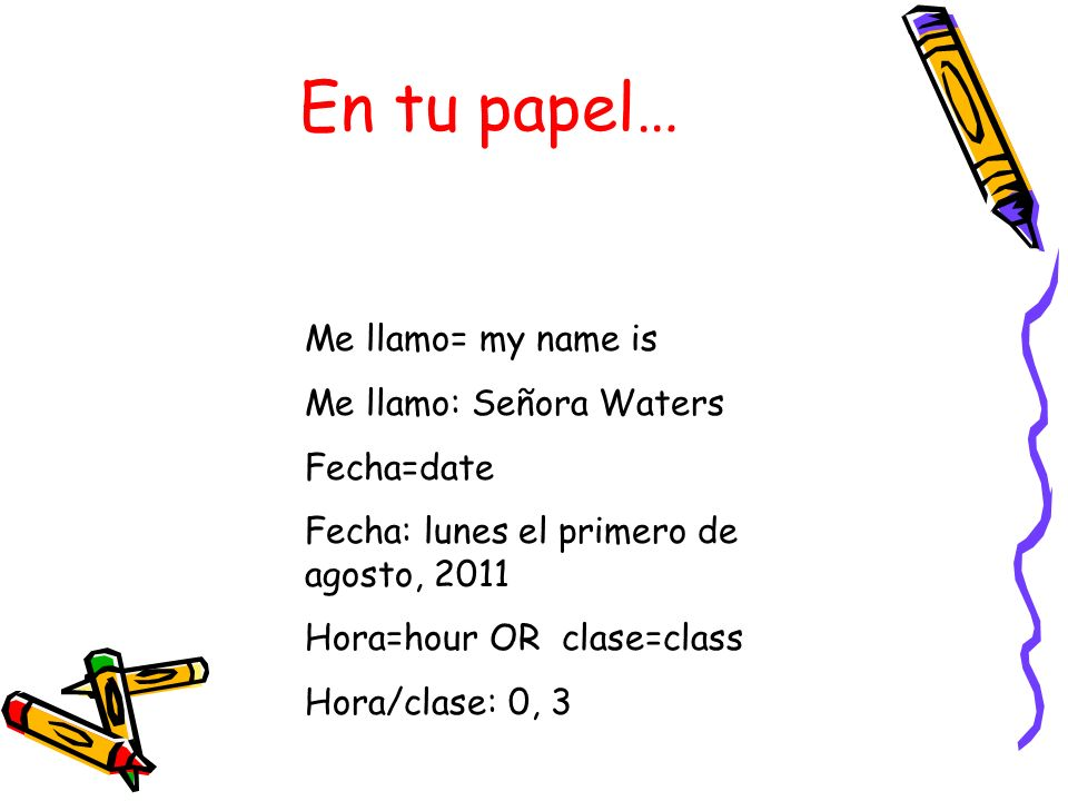En tu papel… Me llamo= my name is Me llamo: Señora Waters Fecha=date